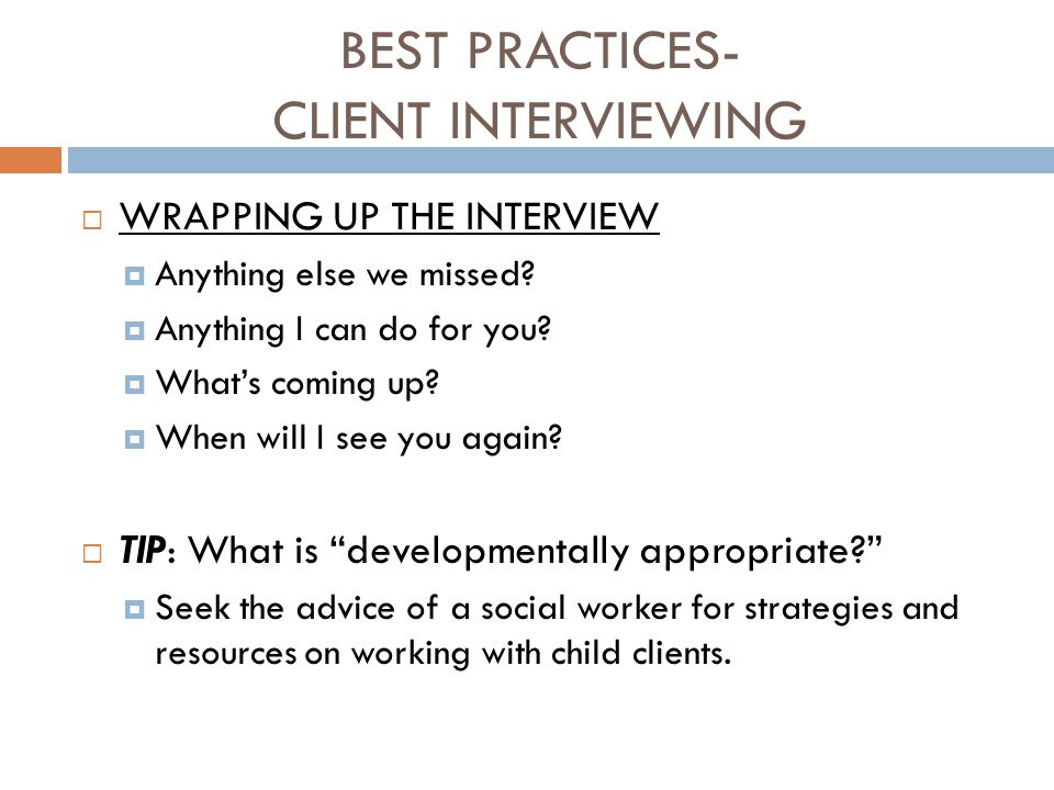 BEST PRACTICES- CLIENT INTERVIEWING  WRAPPING UP THE INTERVIEW  Anything else we missed?  Anything I can do for you?  What's coming up?  When wil