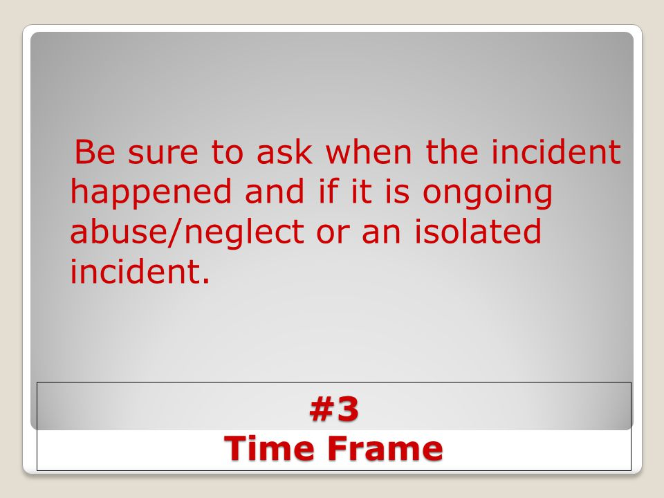 #3 Time Frame Be sure to ask when the incident happened and if it is ongoing abuse/neglect or an isolated incident.