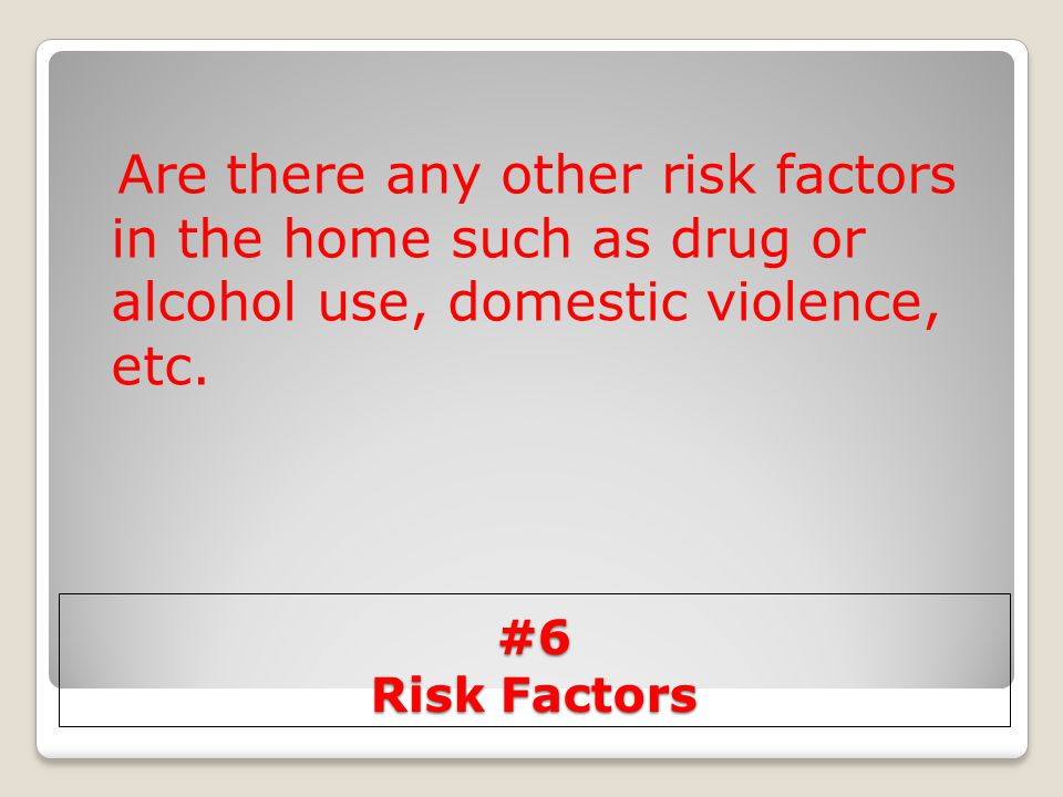 #6 Risk Factors Are there any other risk factors in the home such as drug or alcohol use, domestic violence, etc.
