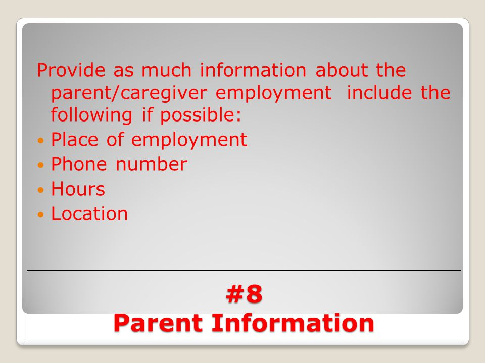 #8 Parent Information Provide as much information about the parent/caregiver employment include the following if possible: Place of employment Phone n