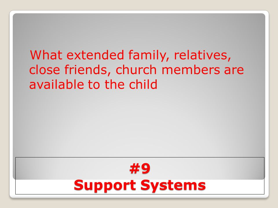 #9 Support Systems What extended family, relatives, close friends, church members are available to the child