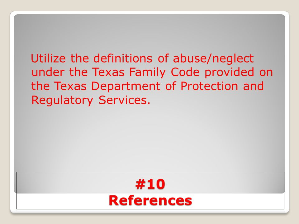 #10 References Utilize the definitions of abuse/neglect under the Texas Family Code provided on the Texas Department of Protection and Regulatory Serv