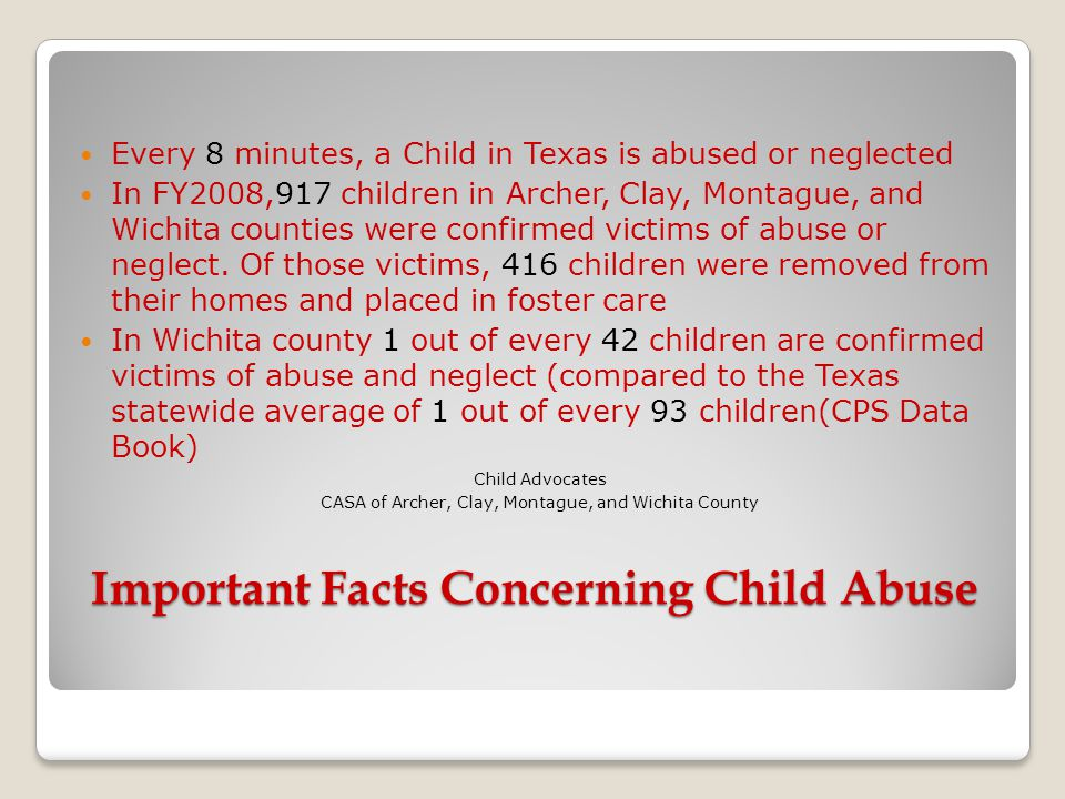 Important Facts Concerning Child Abuse Every 8 minutes, a Child in Texas is abused or neglected In FY2008,917 children in Archer, Clay, Montague, and