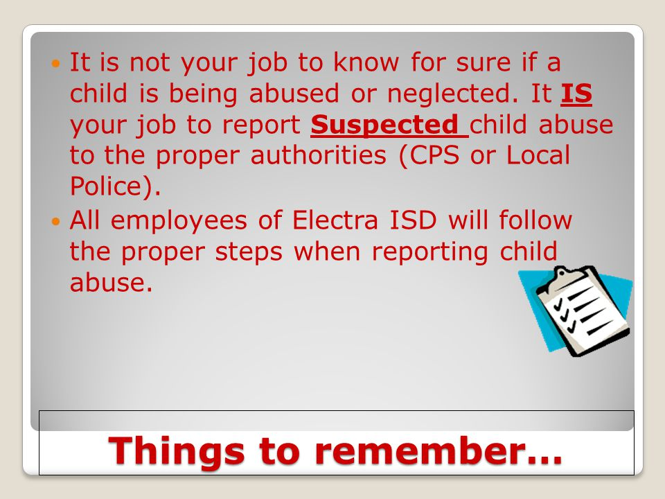Things to remember… It is not your job to know for sure if a child is being abused or neglected. It IS your job to report Suspected child abuse to the