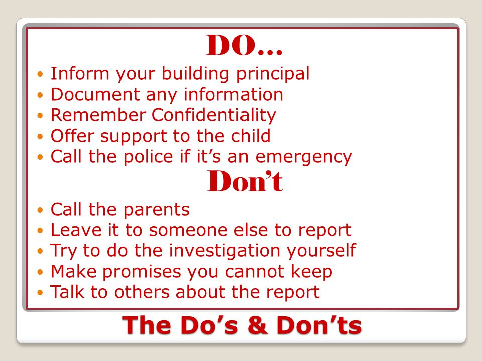 The Do's & Don'ts DO… Inform your building principal Document any information Remember Confidentiality Offer support to the child Call the police if i
