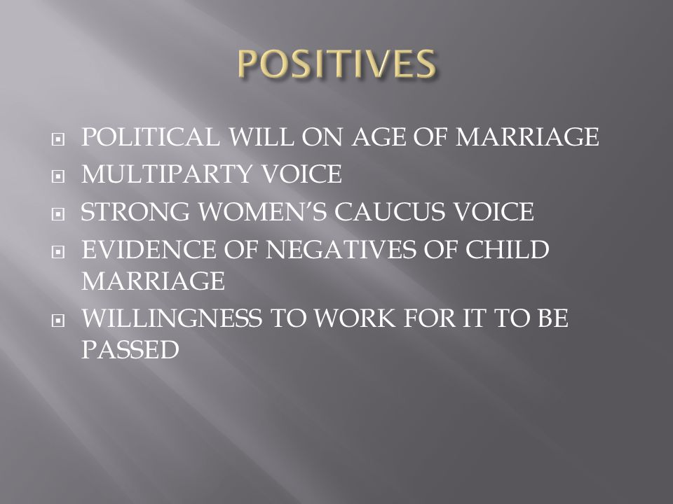  POLITICAL WILL ON AGE OF MARRIAGE  MULTIPARTY VOICE  STRONG WOMEN'S CAUCUS VOICE  EVIDENCE OF NEGATIVES OF CHILD MARRIAGE  WILLINGNESS TO WORK FOR IT TO BE PASSED