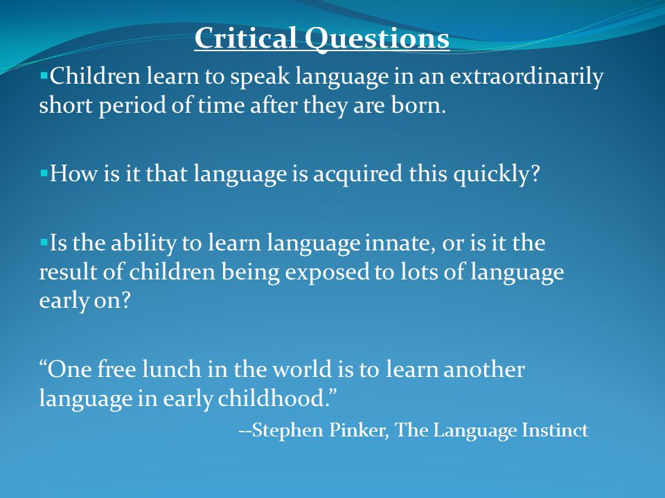 Critical Questions  Children learn to speak language in an extraordinarily short period of time after they are born.  How is it that language is acq
