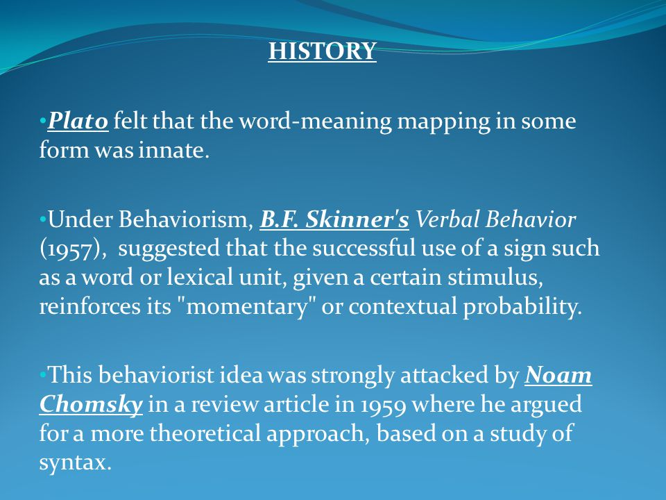 HISTORY Plato felt that the word-meaning mapping in some form was innate. Under Behaviorism, B.F. Skinner's Verbal Behavior (1957), suggested that the
