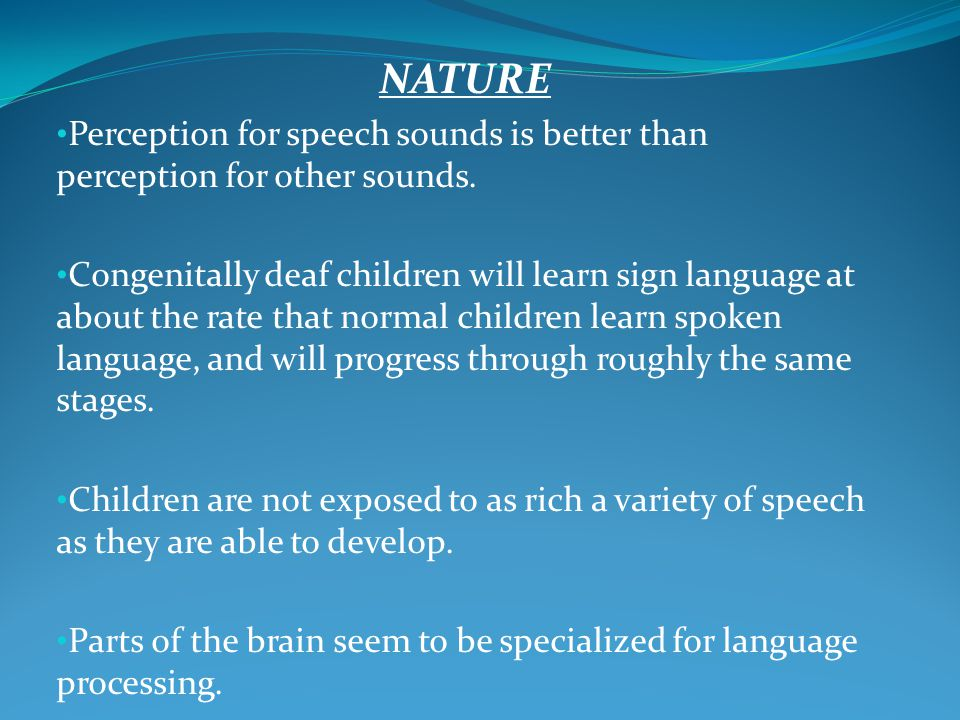 NATURE Perception for speech sounds is better than perception for other sounds. Congenitally deaf children will learn sign language at about the rate