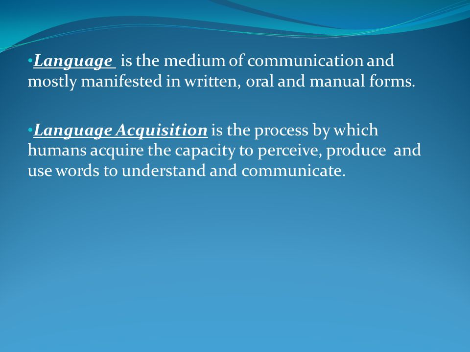 Language is the medium of communication and mostly manifested in written, oral and manual forms. Language Acquisition is the process by which humans a