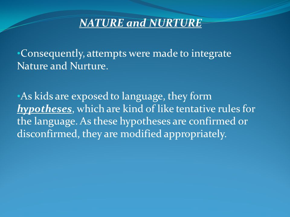 NATURE and NURTURE Consequently, attempts were made to integrate Nature and Nurture. As kids are exposed to language, they form hypotheses, which are