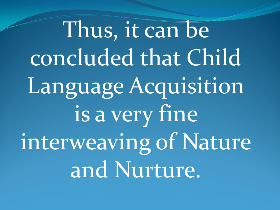 Thus, it can be concluded that Child Language Acquisition is a very fine interweaving of Nature and Nurture.