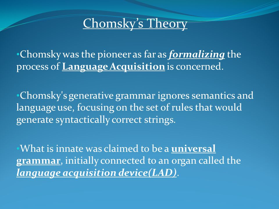 Chomsky's Theory Chomsky was the pioneer as far as formalizing the process of Language Acquisition is concerned. Chomsky's generative grammar ignores