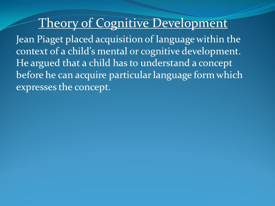 Theory of Cognitive Development Jean Piaget placed acquisition of language within the context of a child's mental or cognitive development. He argued