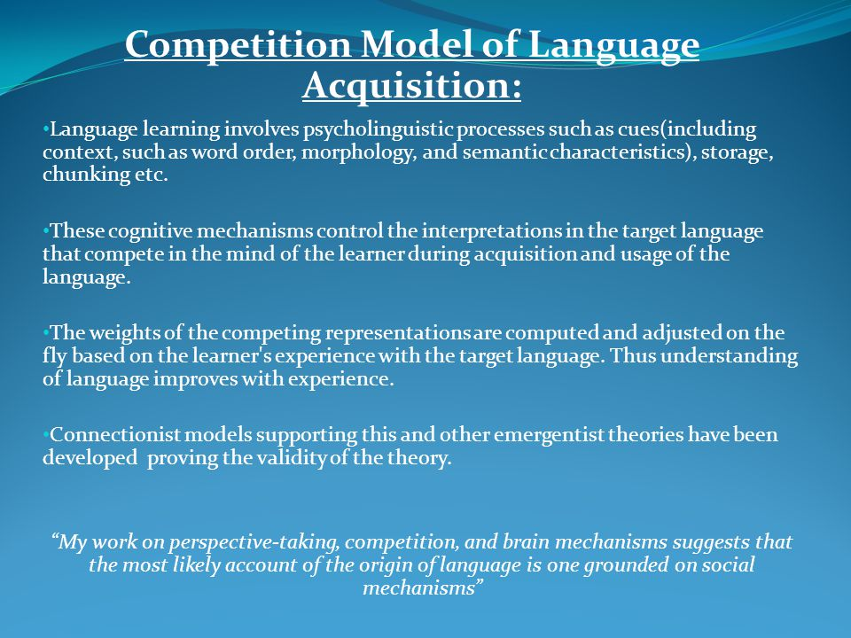 Competition Model of Language Acquisition: Language learning involves psycholinguistic processes such as cues(including context, such as word order, m