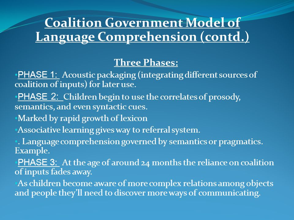 Coalition Government Model of Language Comprehension (contd.) Three Phases: PHASE 1: Acoustic packaging (integrating different sources of coalition of