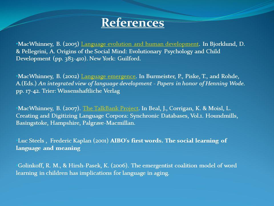 References MacWhinney, B. (2005) Language evolution and human development. In Bjorklund, D. & Pellegrini, A. Origins of the Social Mind: Evolutionary