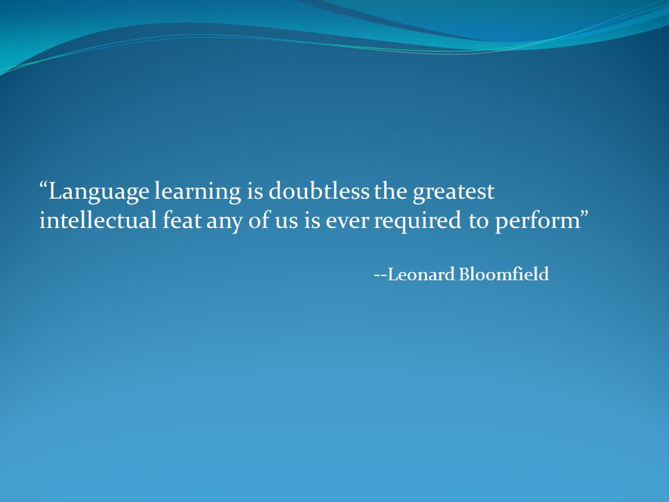 """""""Language learning is doubtless the greatest intellectual feat any of us is ever required to perform"""" --Leonard Bloomfield"""