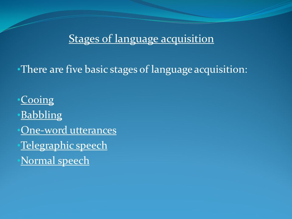 Stages of language acquisition There are five basic stages of language acquisition: Cooing Babbling One-word utterances Telegraphic speech Normal spee