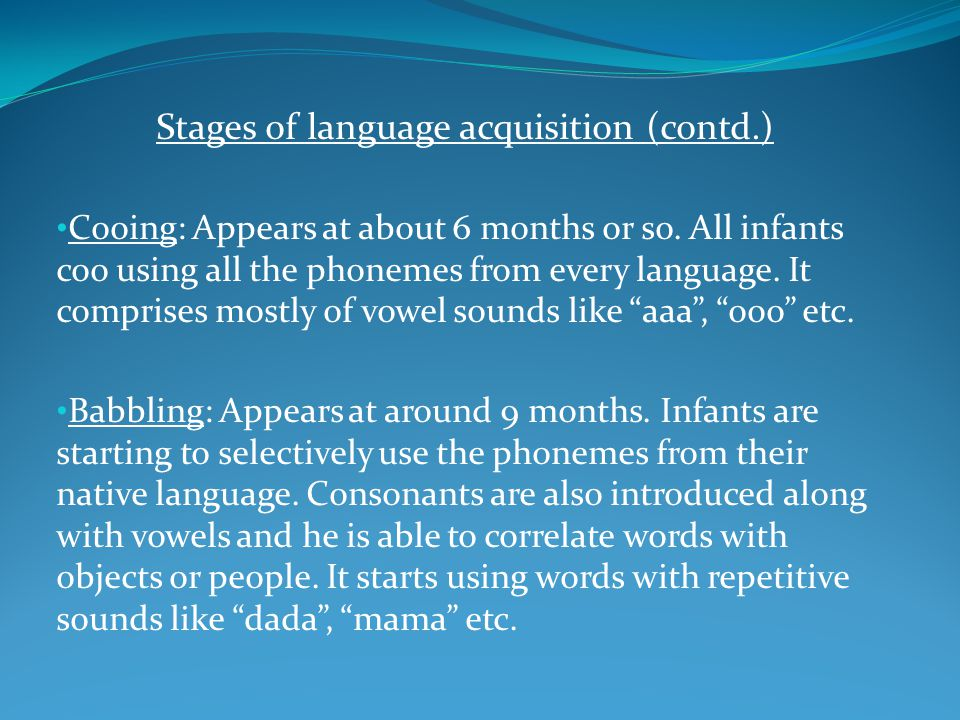 Stages of language acquisition (contd.) Cooing: Appears at about 6 months or so. All infants coo using all the phonemes from every language. It compri