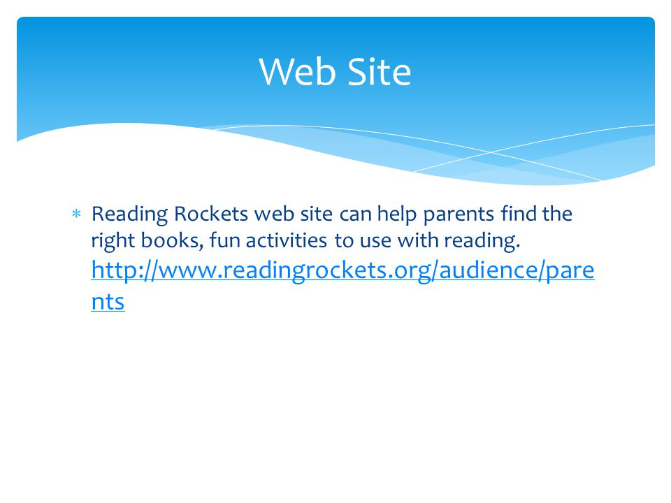  Reading Rockets web site can help parents find the right books, fun activities to use with reading.