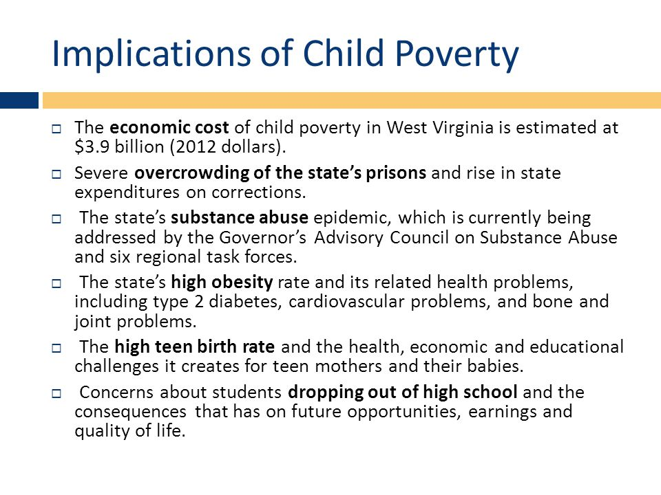 Implications of Child Poverty  The economic cost of child poverty in West Virginia is estimated at $3.9 billion (2012 dollars).