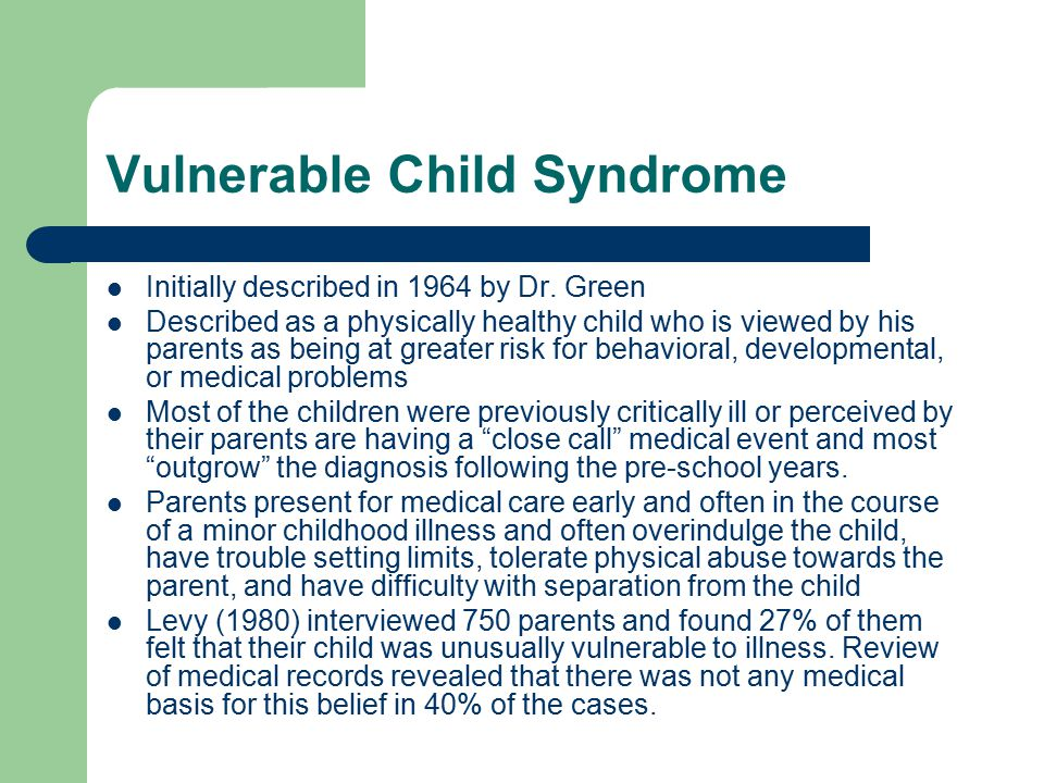 Vulnerable Child Syndrome Initially described in 1964 by Dr. Green Described as a physically healthy child who is viewed by his parents as being at gr