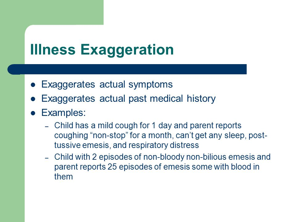 Illness Exaggeration Exaggerates actual symptoms Exaggerates actual past medical history Examples: – Child has a mild cough for 1 day and parent repor