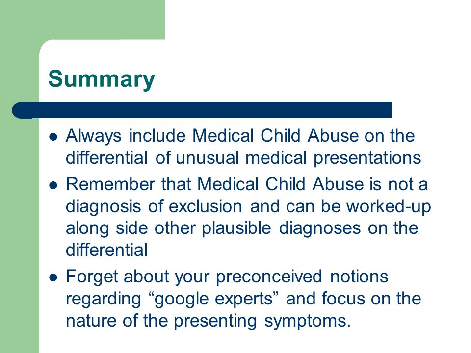 Summary Always include Medical Child Abuse on the differential of unusual medical presentations Remember that Medical Child Abuse is not a diagnosis o