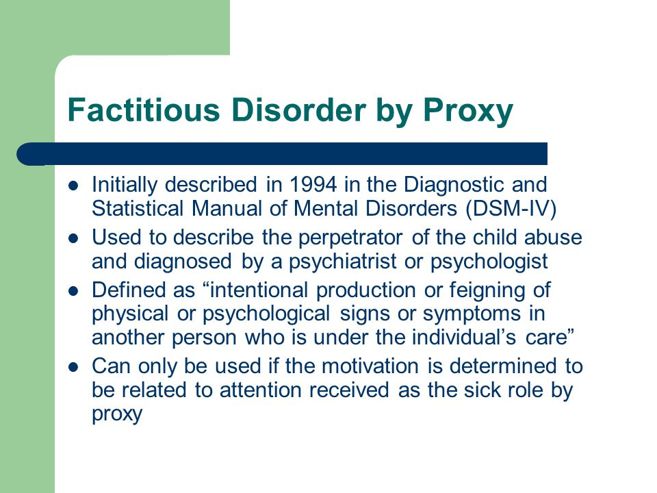 Factitious Disorder by Proxy Initially described in 1994 in the Diagnostic and Statistical Manual of Mental Disorders (DSM-IV) Used to describe the pe