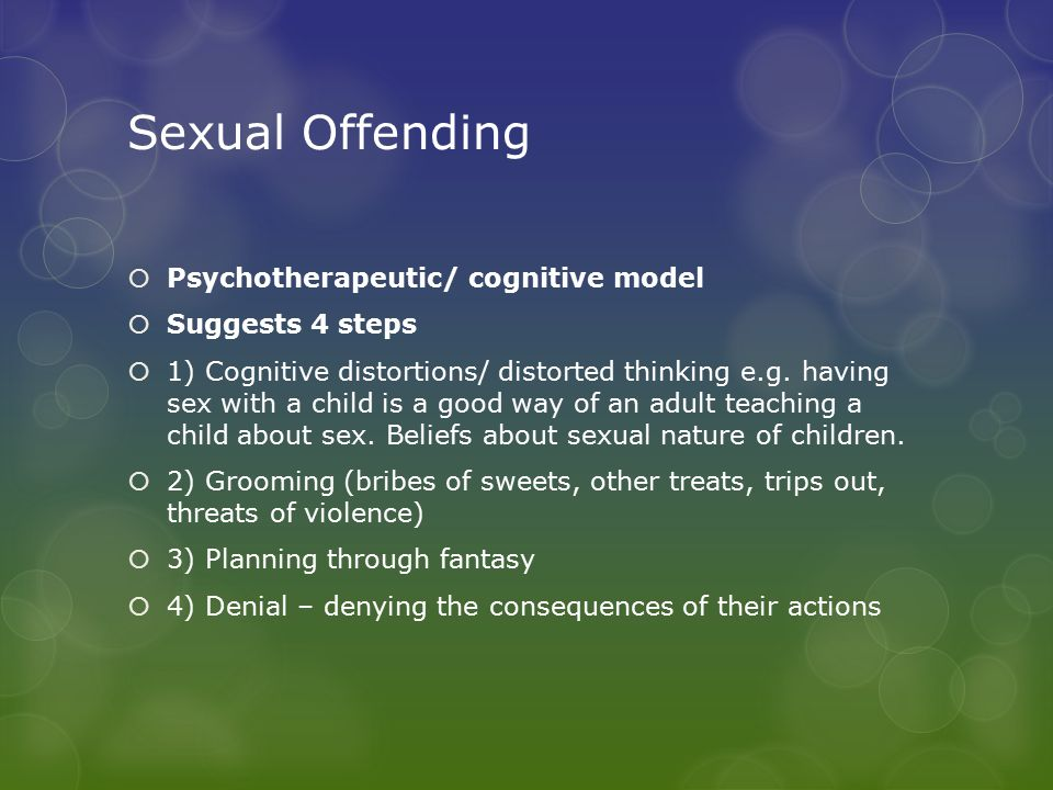 Sexual Offending  Psychotherapeutic/ cognitive model  Suggests 4 steps  1) Cognitive distortions/ distorted thinking e.g.