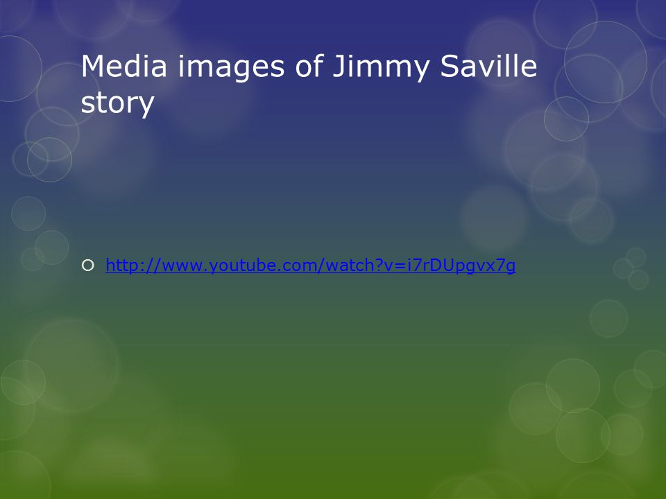 Media images of Jimmy Saville story  http://www.youtube.com/watch?v=i7rDUpgvx7g http://www.youtube.com/watch?v=i7rDUpgvx7g