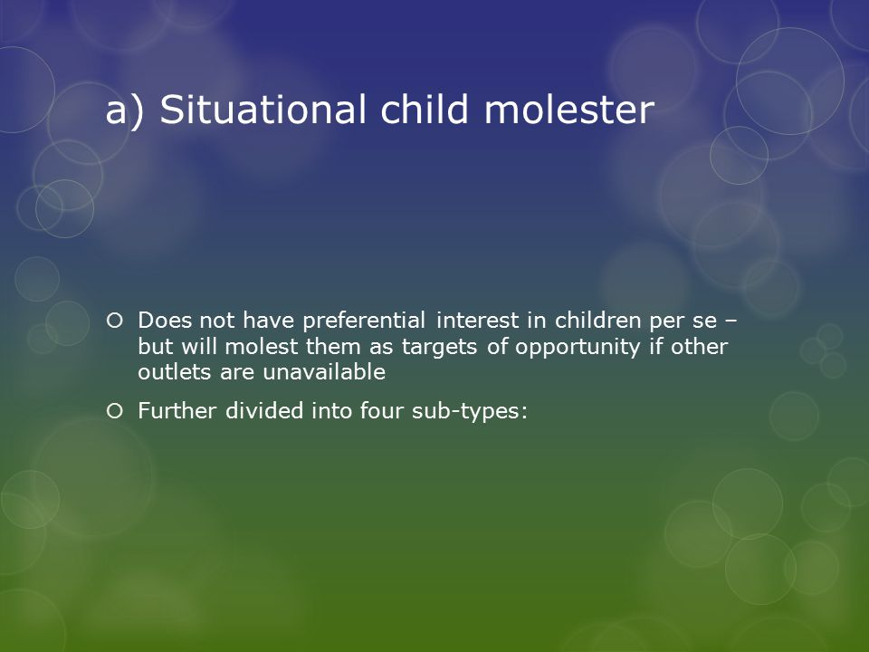 a) Situational child molester  Does not have preferential interest in children per se – but will molest them as targets of opportunity if other outlets are unavailable  Further divided into four sub-types: