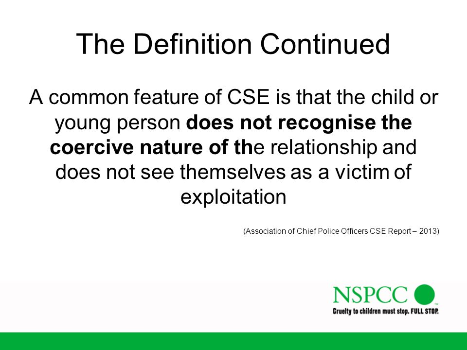 The Definition Continued A common feature of CSE is that the child or young person does not recognise the coercive nature of the relationship and does