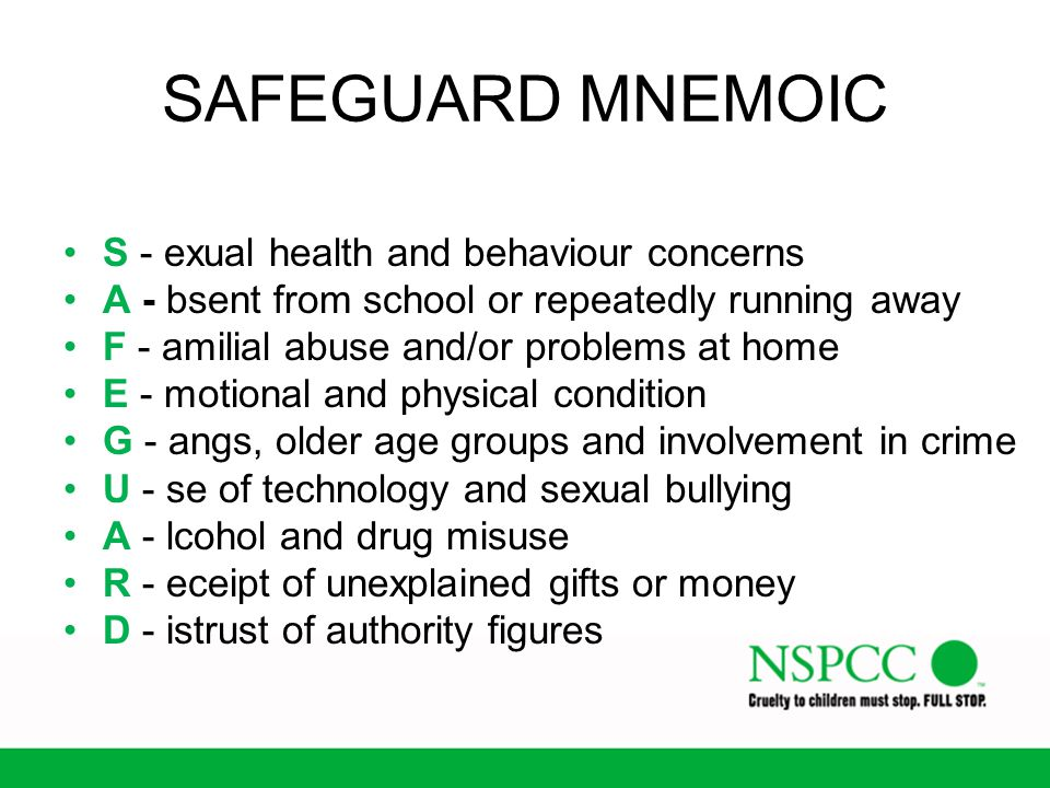 SAFEGUARD MNEMOIC S - exual health and behaviour concerns A - bsent from school or repeatedly running away F - amilial abuse and/or problems at home E
