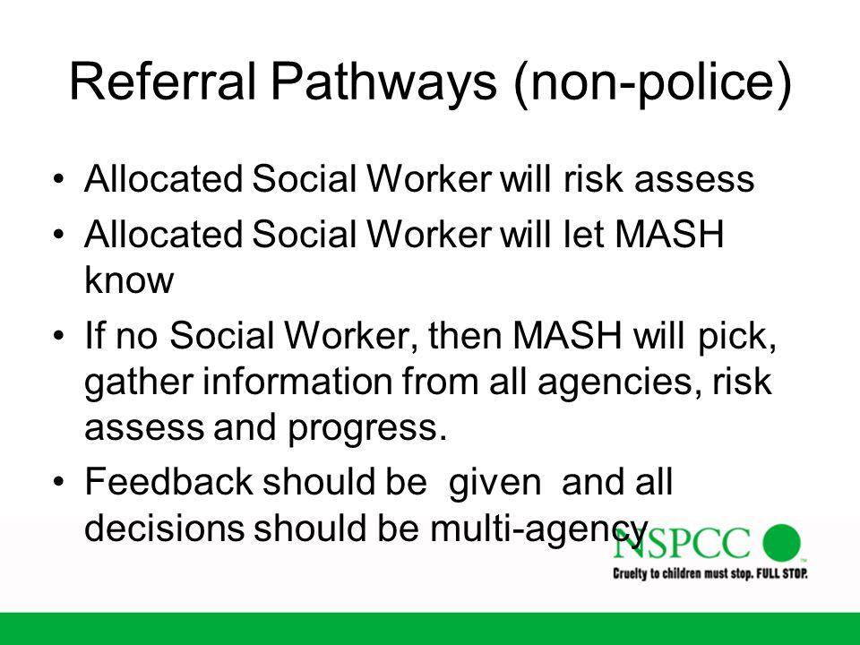 Referral Pathways (non-police) Allocated Social Worker will risk assess Allocated Social Worker will let MASH know If no Social Worker, then MASH will