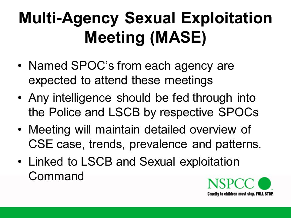 Multi-Agency Sexual Exploitation Meeting (MASE) Named SPOC's from each agency are expected to attend these meetings Any intelligence should be fed thr