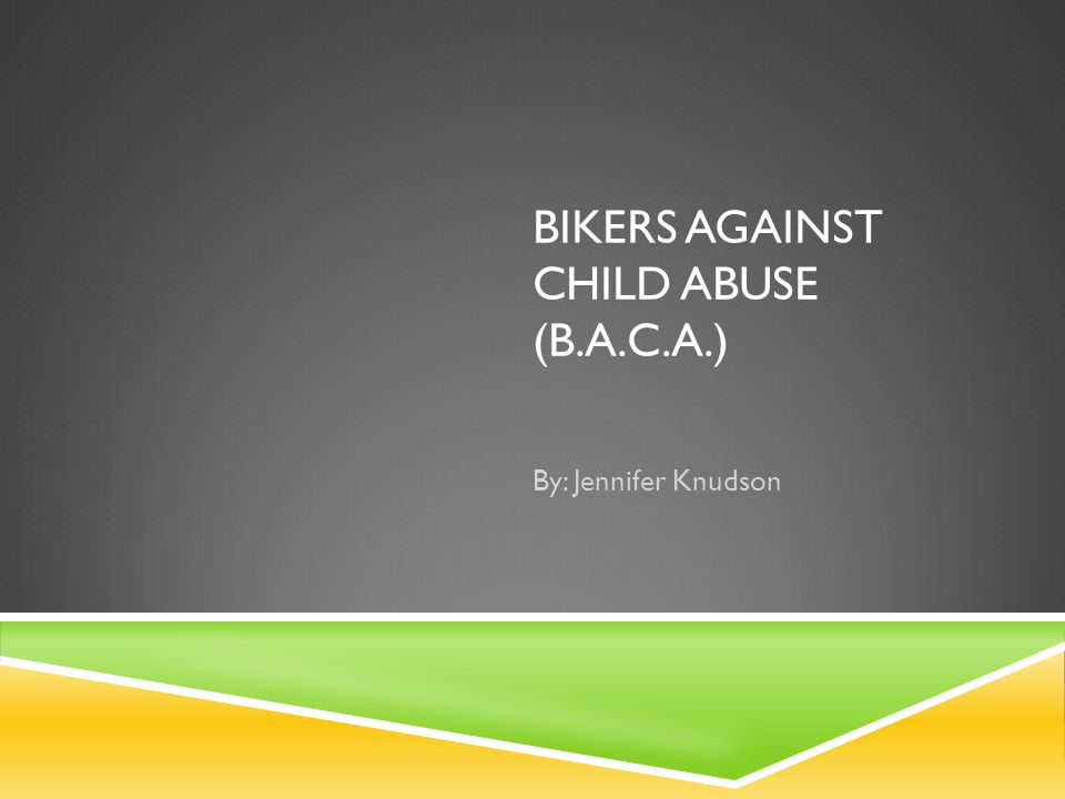 BIKERS AGAINST CHILD ABUSE (B.A.C.A.) By: Jennifer Knudson