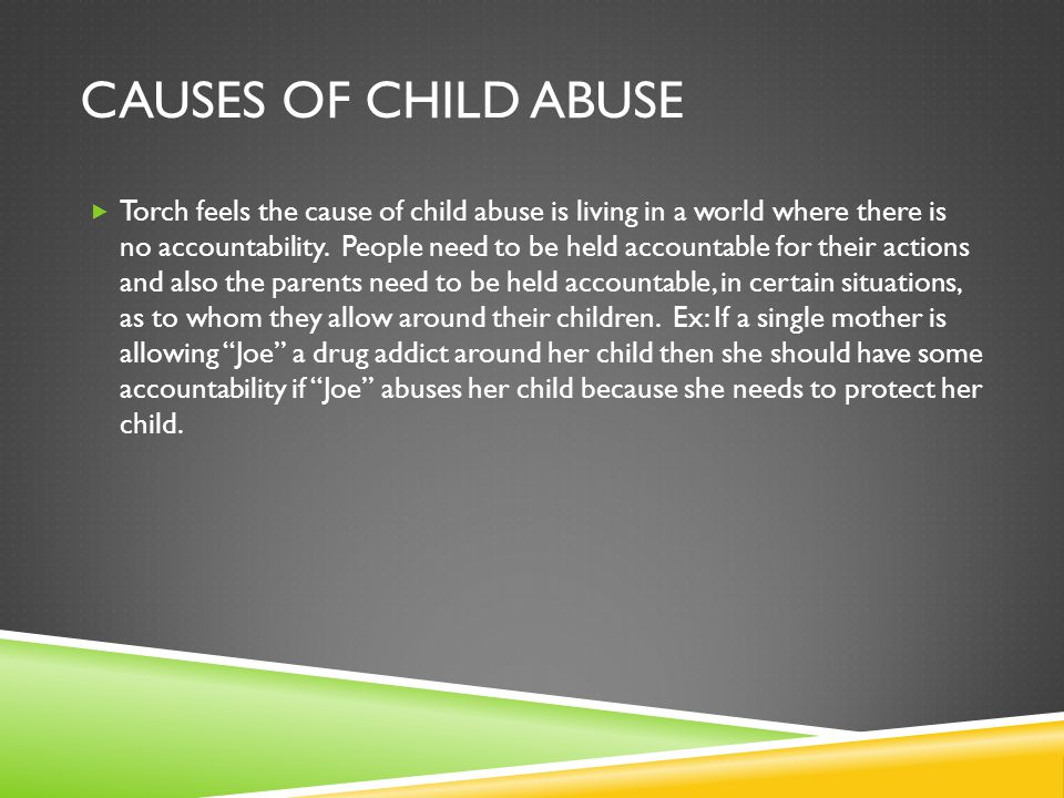 CAUSES OF CHILD ABUSE  Torch feels the cause of child abuse is living in a world where there is no accountability.