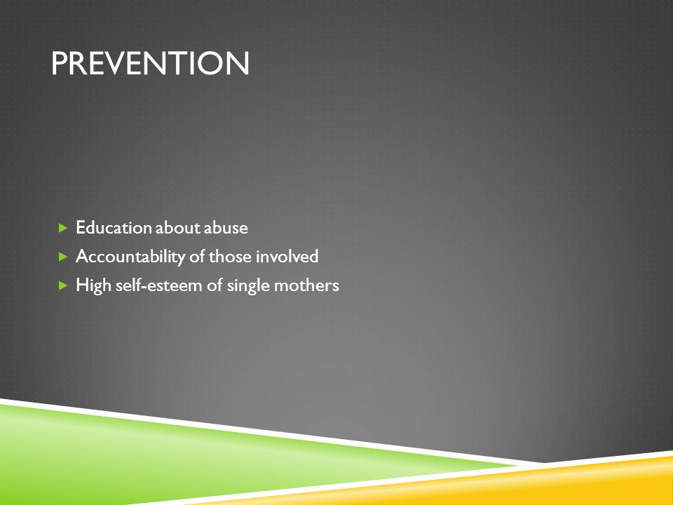 PREVENTION  Education about abuse  Accountability of those involved  High self-esteem of single mothers