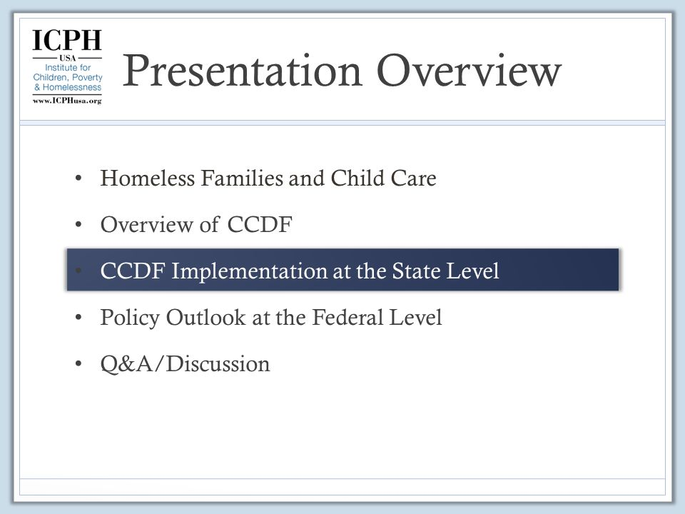 Presentation Overview Homeless Families and Child Care Overview of CCDF CCDF Implementation at the State Level Policy Outlook at the Federal Level Q&A/Discussion