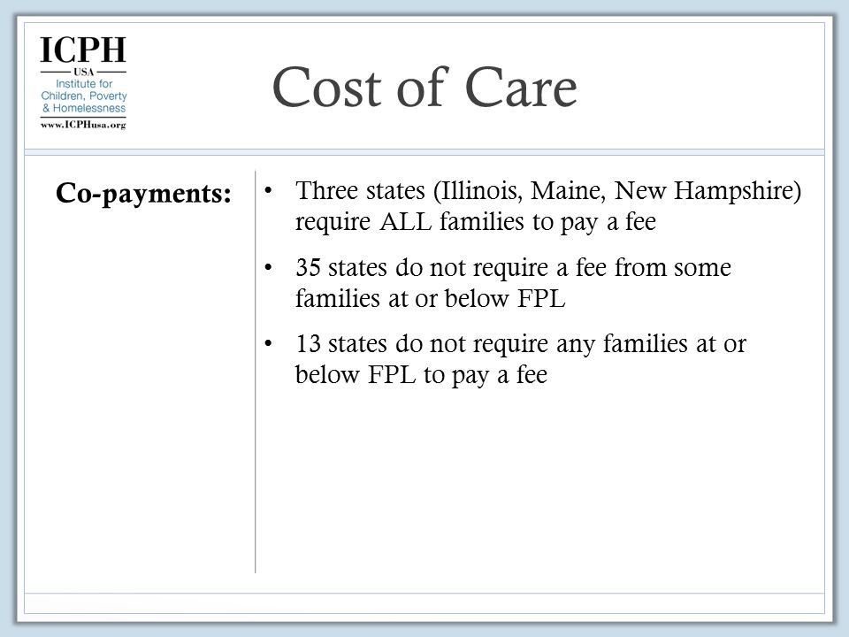 Co-payments: Three states (Illinois, Maine, New Hampshire) require ALL families to pay a fee 35 states do not require a fee from some families at or below FPL 13 states do not require any families at or below FPL to pay a fee Cost of Care