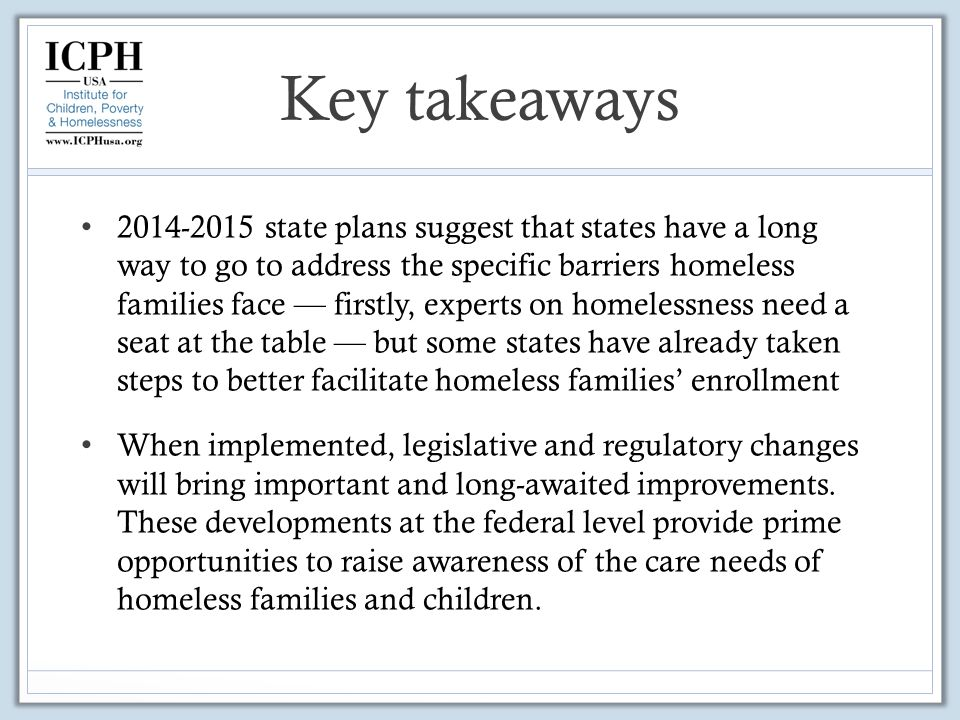 Key takeaways state plans suggest that states have a long way to go to address the specific barriers homeless families face — firstly, experts on homelessness need a seat at the table — but some states have already taken steps to better facilitate homeless families' enrollment When implemented, legislative and regulatory changes will bring important and long-awaited improvements.