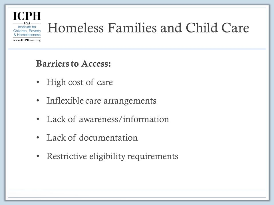 Homeless Families and Child Care Barriers to Access: High cost of care Inflexible care arrangements Lack of awareness/information Lack of documentation Restrictive eligibility requirements