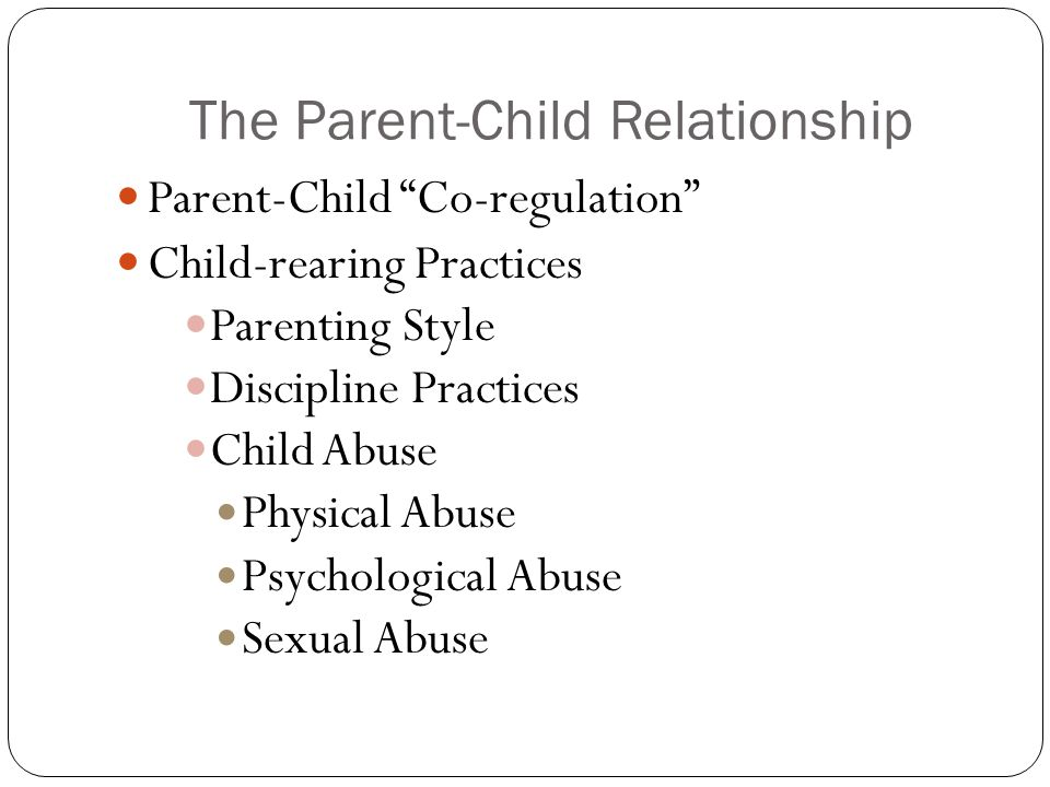 """The Parent-Child Relationship Parent-Child """"Co-regulation"""" Child-rearing Practices Parenting Style Discipline Practices Child Abuse Physical Abuse Psy"""