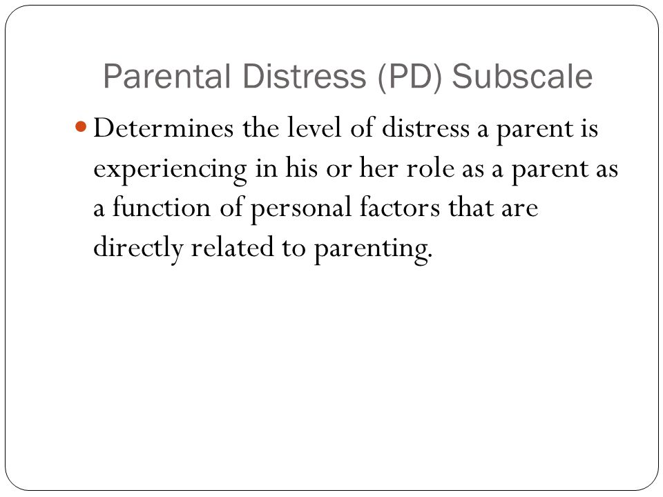 Parental Distress (PD) Subscale Determines the level of distress a parent is experiencing in his or her role as a parent as a function of personal factors that are directly related to parenting.