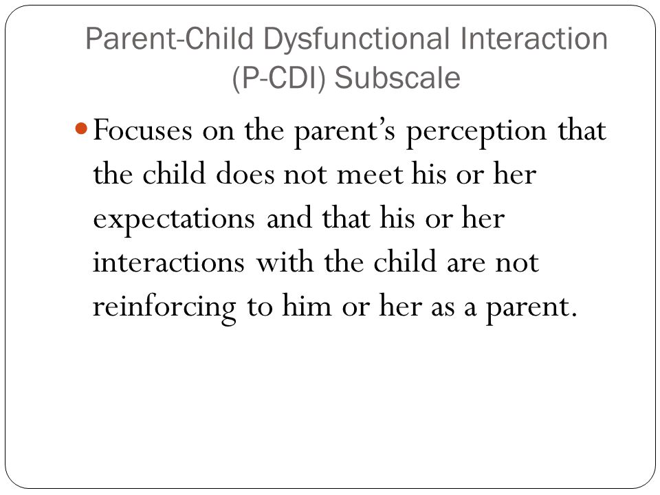 Parent-Child Dysfunctional Interaction (P-CDI) Subscale Focuses on the parent's perception that the child does not meet his or her expectations and th
