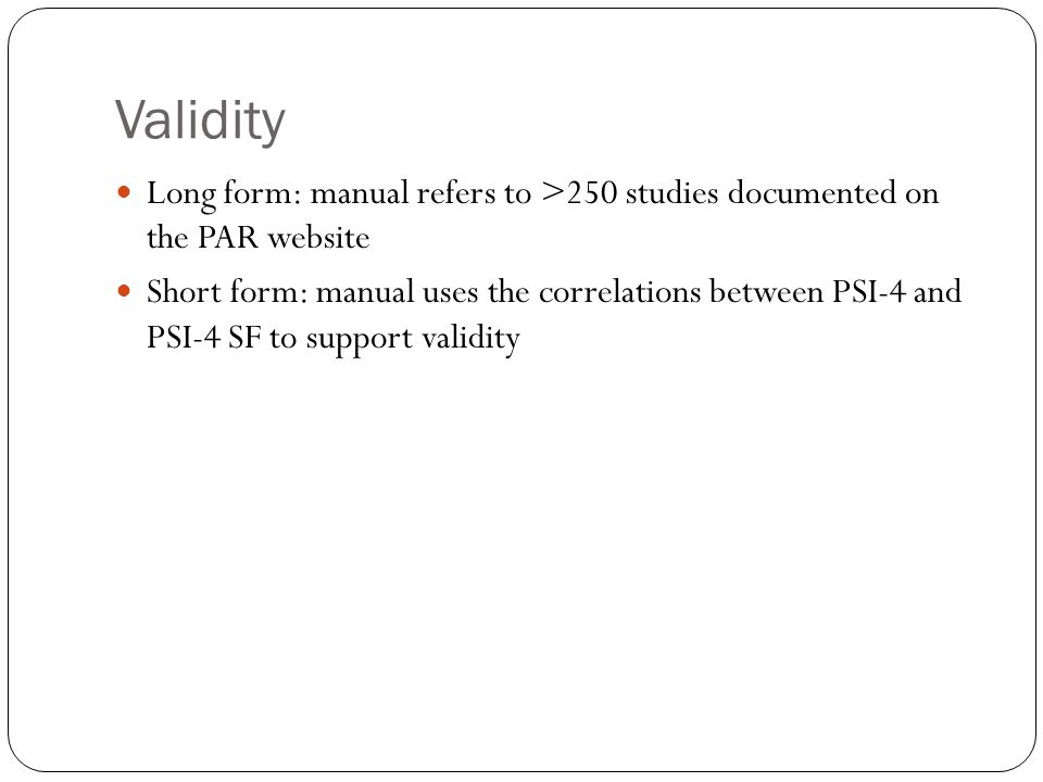 Validity Long form: manual refers to >250 studies documented on the PAR website Short form: manual uses the correlations between PSI-4 and PSI-4 SF to support validity