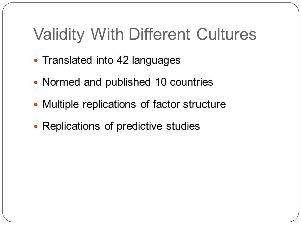 Validity With Different Cultures Translated into 42 languages Normed and published 10 countries Multiple replications of factor structure Replications