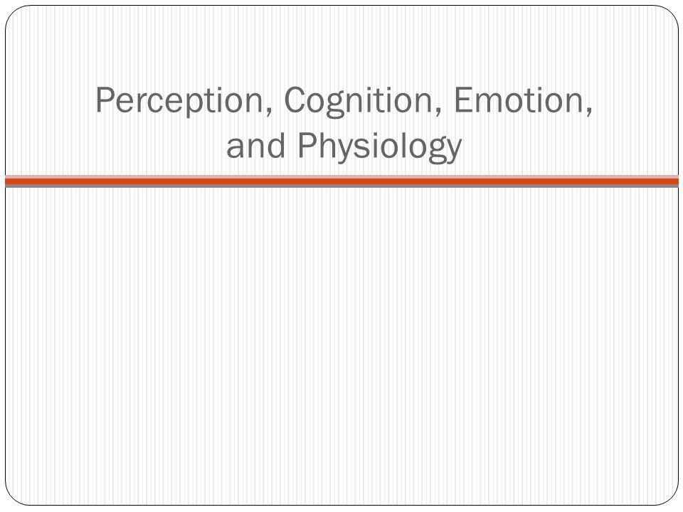 Perception, Cognition, Emotion, and Physiology